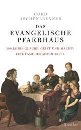 Das evangelische Pfarrhaus - 300 Jahre Glaube, Geist und Macht: Eine Familiengeschichte