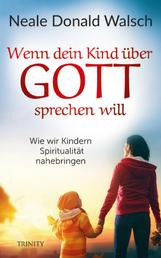 Wenn dein Kind über Gott sprechen will - Wie wir Kindern Spiritualität nahebringen