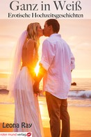 Leona Ray: Ganz in Weiß-Erotische Hochzeitsgeschichten