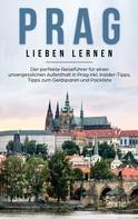 Kiara Bluhm: Prag lieben lernen: Der perfekte Reiseführer für einen unvergesslichen Aufenthalt in Prag inkl. Insider-Tipps, Tipps zum Geldsparen und Packliste