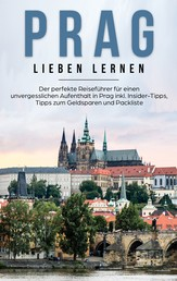 Prag lieben lernen: Der perfekte Reiseführer für einen unvergesslichen Aufenthalt in Prag inkl. Insider-Tipps, Tipps zum Geldsparen und Packliste
