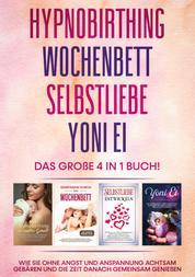 Hypnobirthing | Wochenbett | Selbstliebe | Yoni Ei - Das große 4 in 1 Buch: Wie Sie ohne Angst und Anspannung achtsam gebären und die Zeit danach gemeinsam genießen