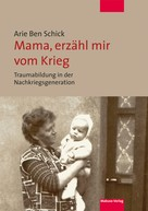Arie Ben Schick: Mama, erzähl mir vom Krieg
