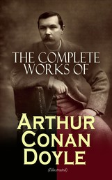 The Complete Works of Arthur Conan Doyle (Illustrated) - Complete Sherlock Holmes Books, The Professor Challenger Series, The Brigadier Gerard Stories… (Including Poetry, Plays, Historical Works, Spiritualist Writings & Personal Memoirs)
