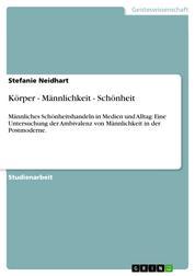 Körper - Männlichkeit - Schönheit - Männliches Schönheitshandeln in Medien und Alltag: Eine Untersuchung der Ambivalenz von Männlichkeit in der Postmoderne.
