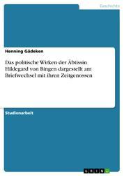 Das politische Wirken der Äbtissin Hildegard von Bingen dargestellt am Briefwechsel mit ihren Zeitgenossen