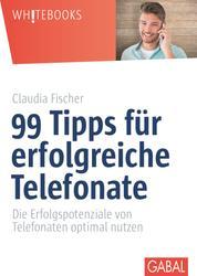 99 Tipps für erfolgreiche Telefonate - Die Erfolgspotenziale von Telefonaten optimal nutzen