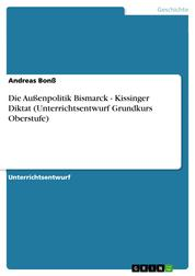 Die Außenpolitik Bismarck - Kissinger Diktat (Unterrichtsentwurf Grundkurs Oberstufe)