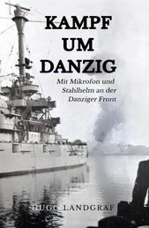 Kampf um Danzig - Mit Mikrophon und Stahlhelm an der Danziger Front