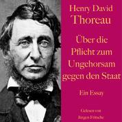 Henry David Thoreau: Über die Pflicht zum Ungehorsam gegen den Staat. - Ein Essay
