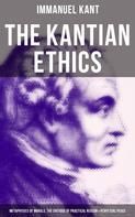 Immanuel Kant: The Kantian Ethics: Metaphysics of Morals, The Critique of Practical Reason & Perpetual Peace