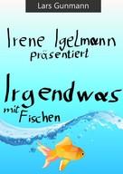 Lars Gunmann: Irene Igelmann präsentiert: Irgendwas mit Fischen