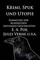 Edgar Allan Poe: Krimi, Spuk und Utopie: Sammlung der klassischen seltsamen Geschichten