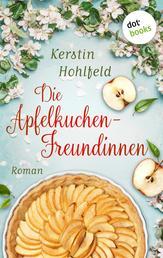 Die Apfelkuchen-Freundinnen - oder: Wenn das Glück anklopft - Roman