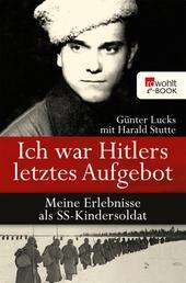 Ich war Hitlers letztes Aufgebot - Meine Erlebnisse als SS-Kindersoldat