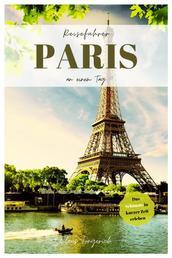Reiseführer Paris an einem Tag! - Entdecke in kurzer Zeit die besten Sehenswürdigkeiten, Hotels, Restaurants, Kunst, Kultur und Ausflüge mit Kindern in der Stadt der Liebe!