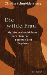 Die wilde Frau - Mythische Geschichten zum Staunen, Fürchten und Begehren