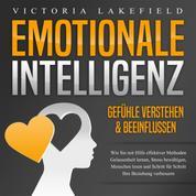 Emotionale Intelligenz - Emotionen kontrollieren & verstehen - Wie Sie mit Hilfe von Empathie Menschen lesen, Gefühle beeinflussen und Stress bewältigen. Mehr Erfolg und Glück durch Selbstmanagement