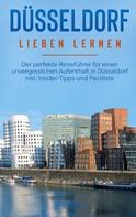 Pia Lorenz: Düsseldorf lieben lernen: Der perfekte Reiseführer für einen unvergesslichen Aufenthalt in Düsseldorf inkl. Insider-Tipps und Packliste