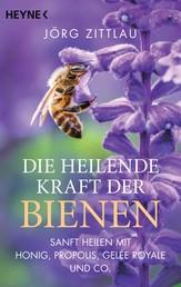 Die heilende Kraft der Bienen - Sanft heilen mit Honig, Propolis, Gelée Royale und Co.