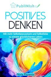 Positive Gedanken - Mit mehr Selbstbewusstsein und Selbstliebe zu einem glücklicheren Leben