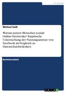 Michael Kalb: Warum nutzen Menschen soziale Online-Netzwerke? Empirische Untersuchung der Nutzungsanreize von Facebook im Vergleich zu Datenschutzbedenken