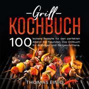 Grill Kochbuch - 100 leckere Rezepte für den perfekten Abend mit Freunden. Das Grillbuch für Anfänger und Fortgeschrittene.