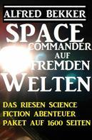 Alfred Bekker: Space Commander auf fremden Welten: Das Riesen Science Fiction Abenteuer Paket auf 1600 Seiten ★★