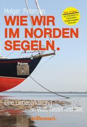 Wie wir im Norden segeln. - Eine Liebeserklärung an Watt, Gezeit und Siel. Nord- und Ostsee. Mit Checklisten zu Trockenfallen, Gezeitennavigation, Schleusen.