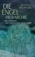 Dionysius Areopagita: Die Engel-Hierarchie: Der Ursprung der christlichen Engel-Lehre