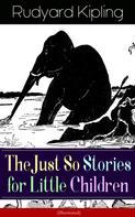 Rudyard Kipling: The Just So Stories for Little Children (Illustrated)