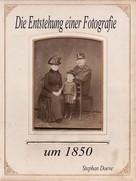 Stephan Doeve: Die Entstehung einer Fotografie um 1850