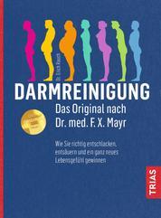 Darmreinigung. Das Original nach Dr. med. F.X. Mayr - Wie Sie richtig entschlacken, entsäuren und ein ganz neues Lebensgefühl gewinnen