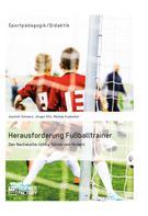 Joachim Schwarz: Herausforderung Fußballtrainer. Den Nachwuchs richtig führen und fördern