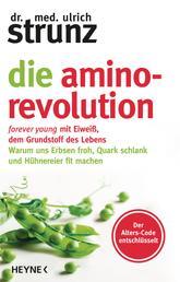 Die Amino-Revolution - Der Alters-Code entschlüsselt – forever young mit Eiweiß, dem Grundstoff des Lebens - Warum uns Erbsen froh, Quark schlank und Hühnereier fit machen