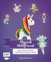Magische Häkelfreunde - Feen, Yetis und weitere zauberhafte Amigurumi häkeln