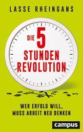 Die 5-Stunden-Revolution - Wer Erfolg will, muss Arbeit neu denken