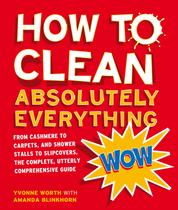 How to Clean Absolutely Everything - From cashmere to carpets, and shower stalls to slipcovers, the complete, utterly comprehensive guide
