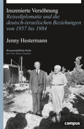 Inszenierte Versöhnung - Reisediplomatie und die deutsch-israelischen Beziehungen von 1957 bis 1984