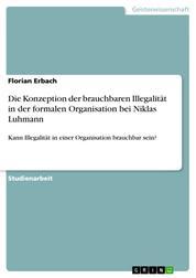 Die Konzeption der brauchbaren Illegalität in der formalen Organisation bei Niklas Luhmann - Kann Illegalität in einer Organisation brauchbar sein?
