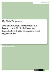 Medienkompetenz von Lehrern zur kompetenten Medienbildung von Jugendlichen. Digital Immigrants meets Digital Natives