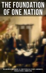The Foundation of one Nation - Declaration of Independence, U.S. Constitution, Bill of Rights, Amendments, Federalist Papers & Common Sense