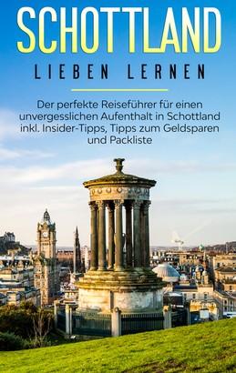 Schottland lieben lernen: Der perfekte Reiseführer für einen unvergesslichen Aufenthalt in Schottland inkl. Insider-Tipps, Tipps zum Geldsparen und Packliste
