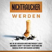 Nichtraucher werden: Wie Sie die Ursachen Ihrer Nikotinsucht leicht erkennen, Schritt für Schritt beseitigen und nachhaltig mit dem Rauchen aufhören
