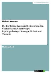 Die Borderline-Persönlichkeitsstörung. Ein Überblick zu Epidemiologie, Psychopathologie, Ätiologie, Verlauf und Therapie