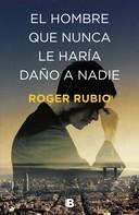 Roger Rubio: El hombre que nunca le haría daño a nadie