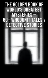 The Golden Book of World's Greatest Mysteries – 60+ Whodunit Tales & Detective Stories - The World's Finest Mysteries by the World's Greatest Authors