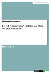 """J. S. Mill """"Utilitarismus"""". Sanktion der Moral des größten Glücks"""
