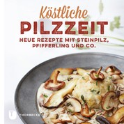 Köstliche Pilzzeit - Neue Rezepte mit Steinpilz, Pfifferling und Co.