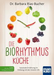 Die Biorhythmus-Küche - Saisonale Ernährung im Einklang mit der inneren Uhr. Mit über 100 intelligenten Rezepten